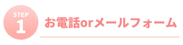 STEP1:お電話orメールフォーム